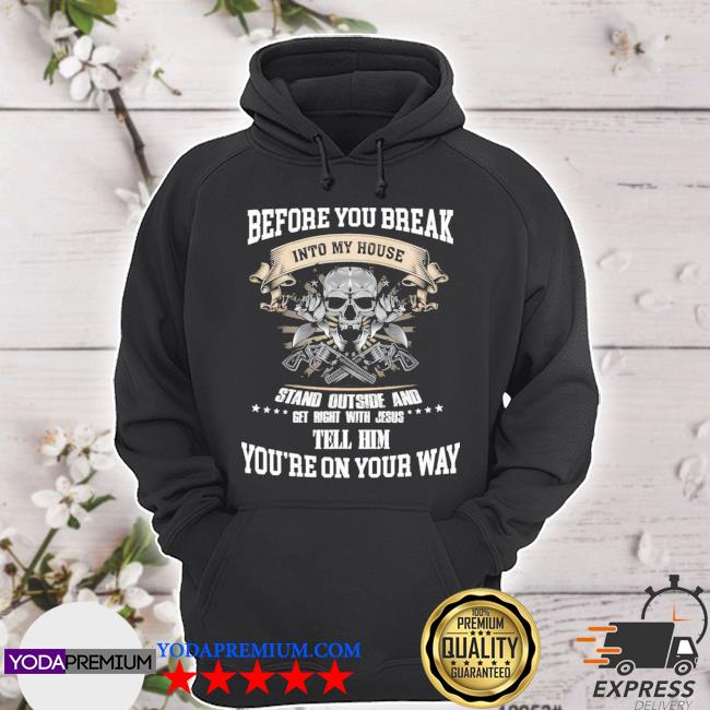 Before you break into my house stand outside and get right with Jesus tell him youre on your way hoodie