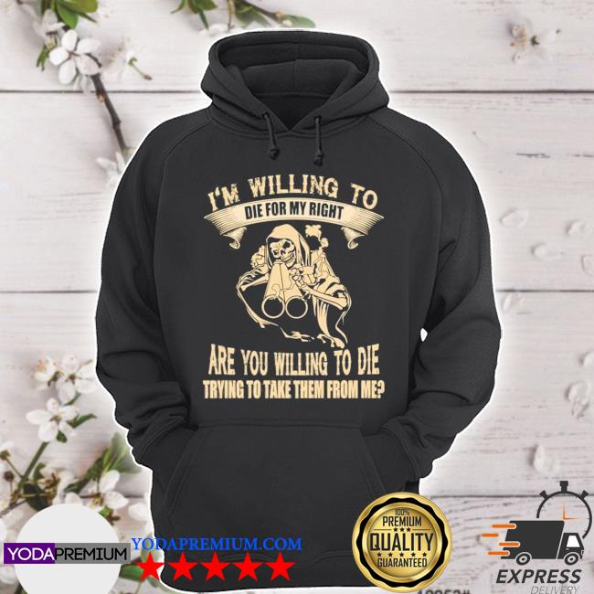 I'm willing to die for my rights are you willing to die trying to take them from me hoodie