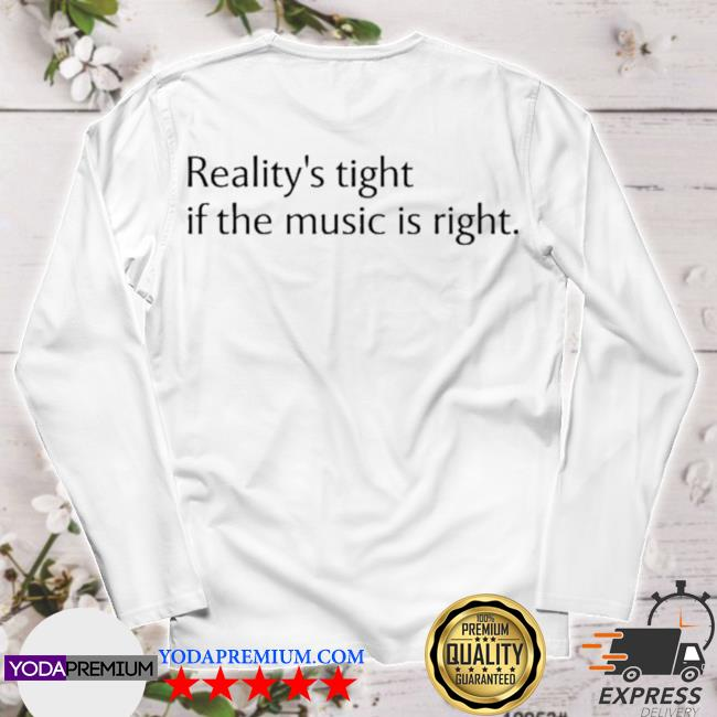 Reality's tight if the music is right longsleeve