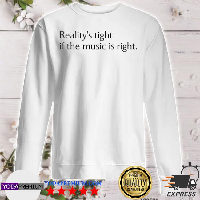 Reality's tight if the music is right sweater