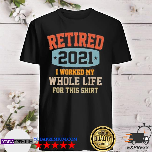 Retired 2021 I worked my whole life for shirt
