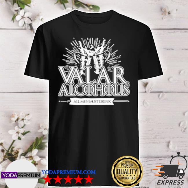 Valar alcoholis all men must drink shirt