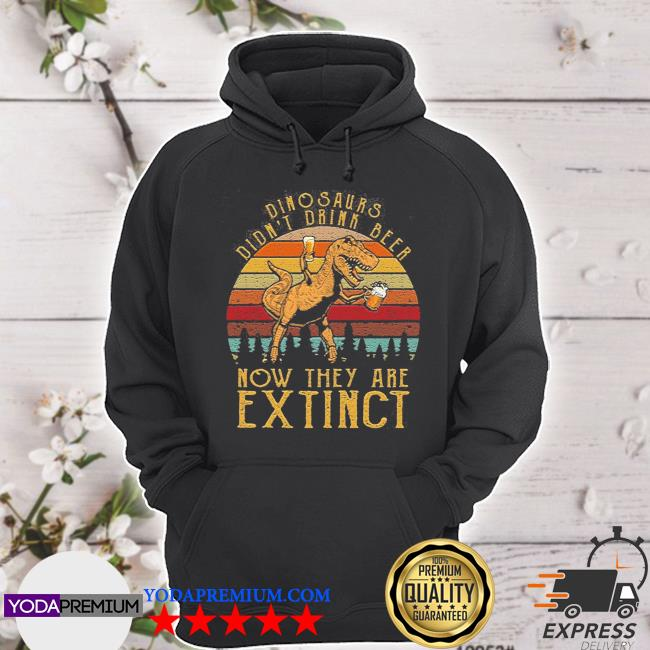 Dinosaurs didn't drink beer now they are extinct hoodie