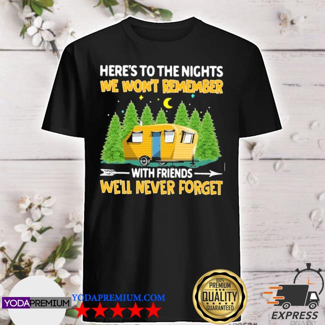 Here's to the nights we won't remember with friends we'll never forget shirt