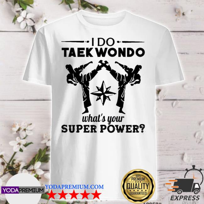 I do taekwondo whats your super power shirt
