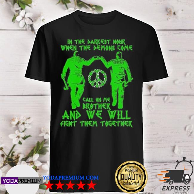 In the darkest hour when the demons come call on me brother and we will shirt
