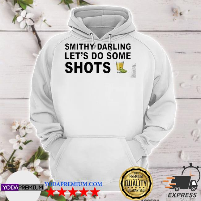 Smithy Darling Let's Go Do Some Shots TShirt hoodie