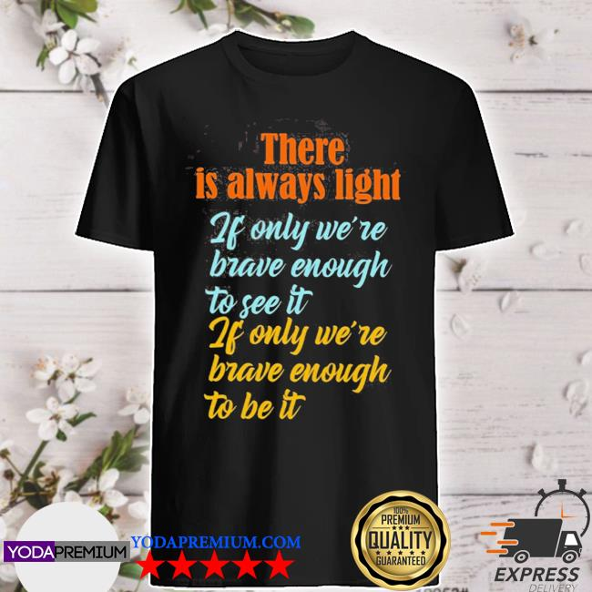 There is always light if only we're brave enough to see it shirt