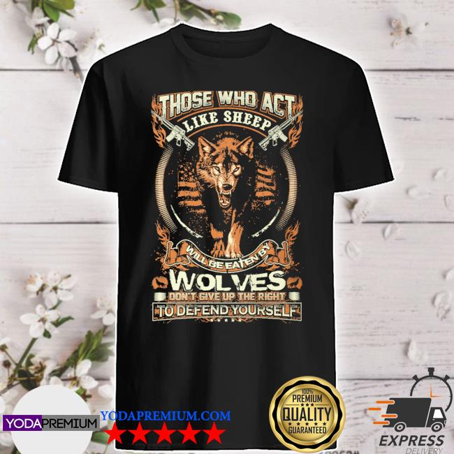 Those who act like sheep will be eaten by wolves shirt