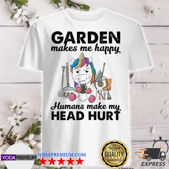 Unicorn Garden make me happy humans make my head hurt shirt