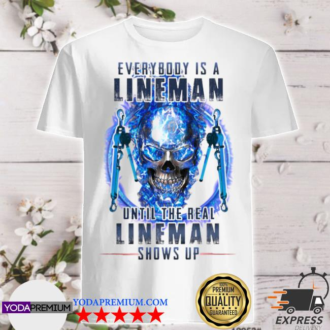 Every body is a lineman until the real lineman shows up skull shirt
