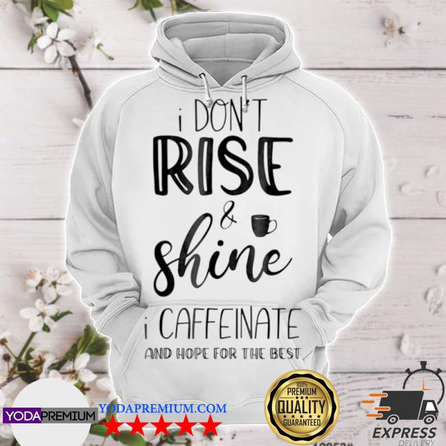 I don't rise and shine I caffeinate and hope for the best hoodie