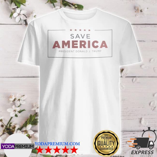 Save America president Donald j Trump shirt