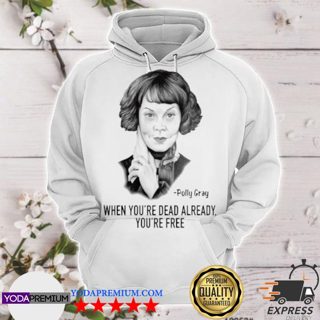 When youre dead already youre free quote by polly gray peaky blinders hoodie