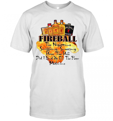 Fireball The Nighttime Sniffling Sneezing How The Hell Did I End Up On The Floor Medicine T-Shirt Classic Men's T-shirt