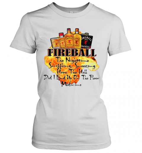 Fireball The Nighttime Sniffling Sneezing How The Hell Did I End Up On The Floor Medicine T-Shirt Classic Women's T-shirt