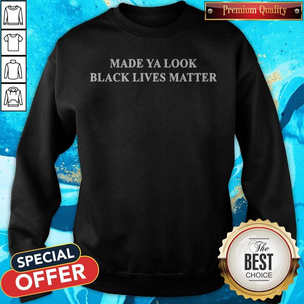 Good Made ya look black lives matter Sweatshirt