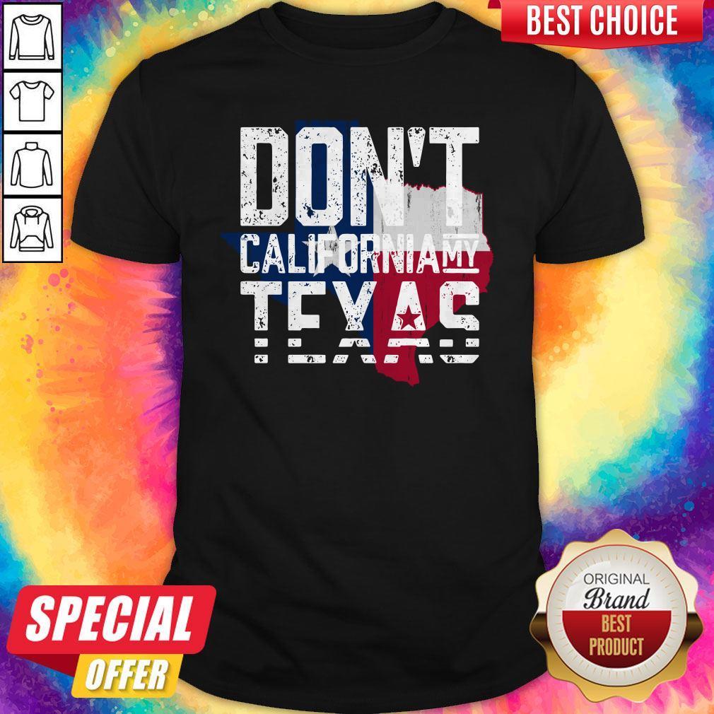 Nice Don'T CaliforNia My Texas Shirt