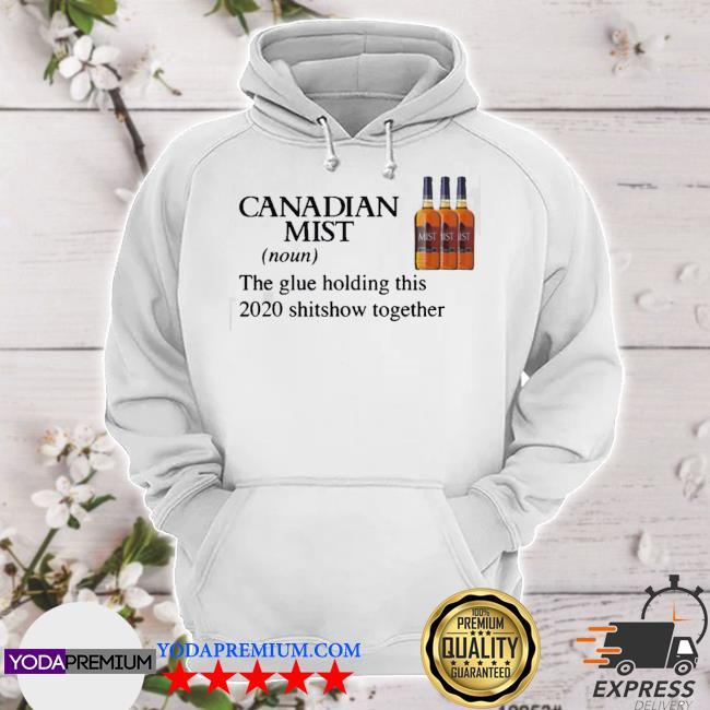 Canadian mist whisky the glue holding this 2020 shitshow together s hoodie