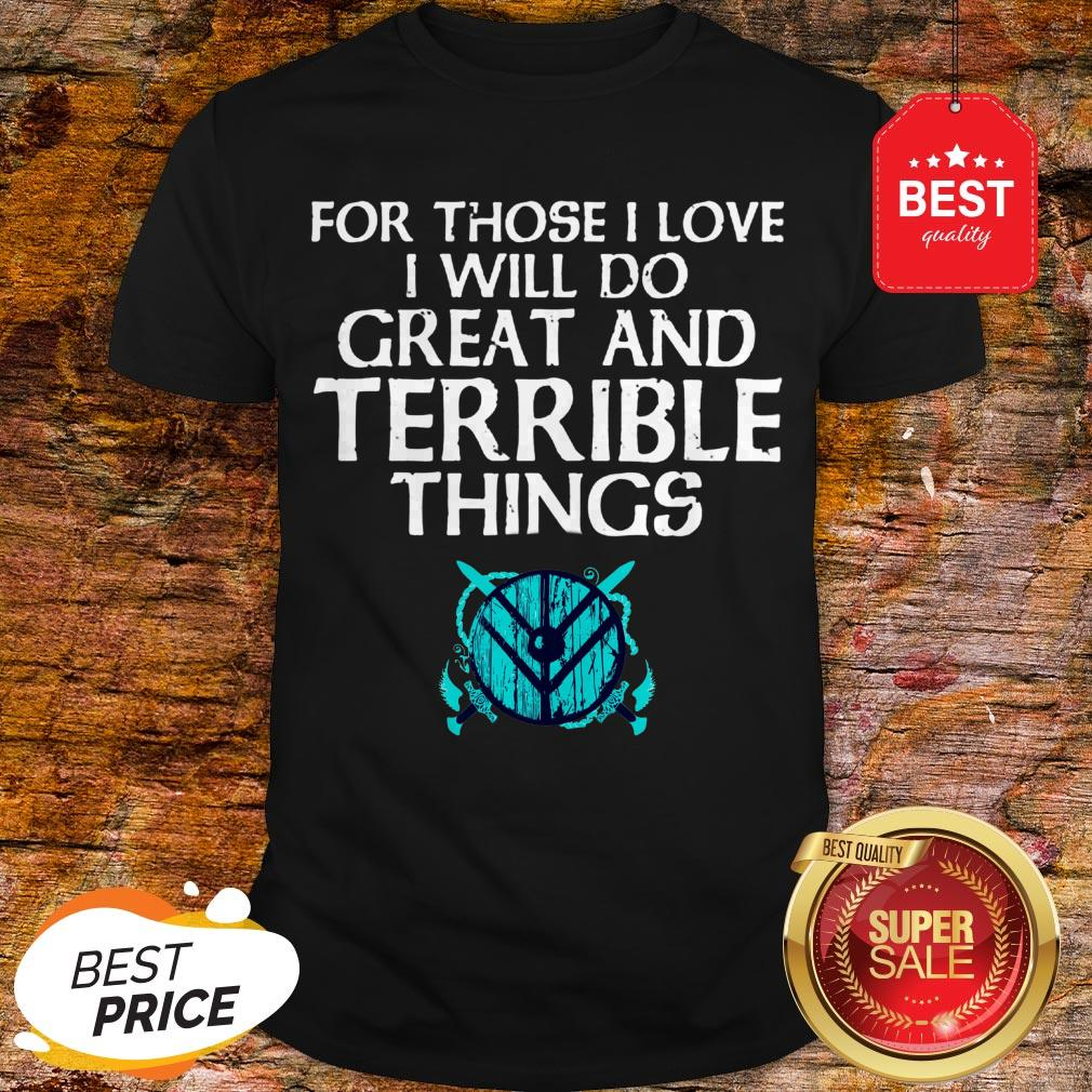 For Those I Love I Will Do Great And Terrible Things Shieldmaiden Viking Shirt