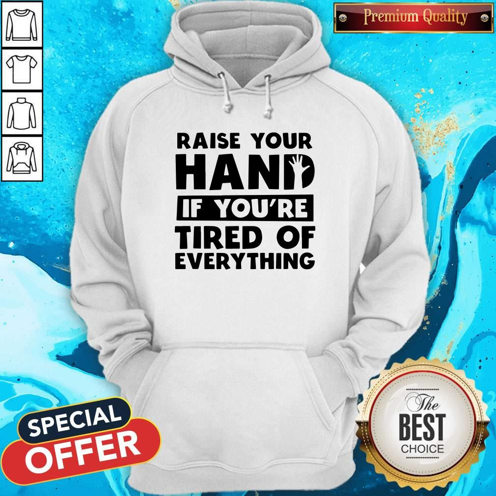 Funny Raise Your Hand If You're Tired Of Everything Hoodie