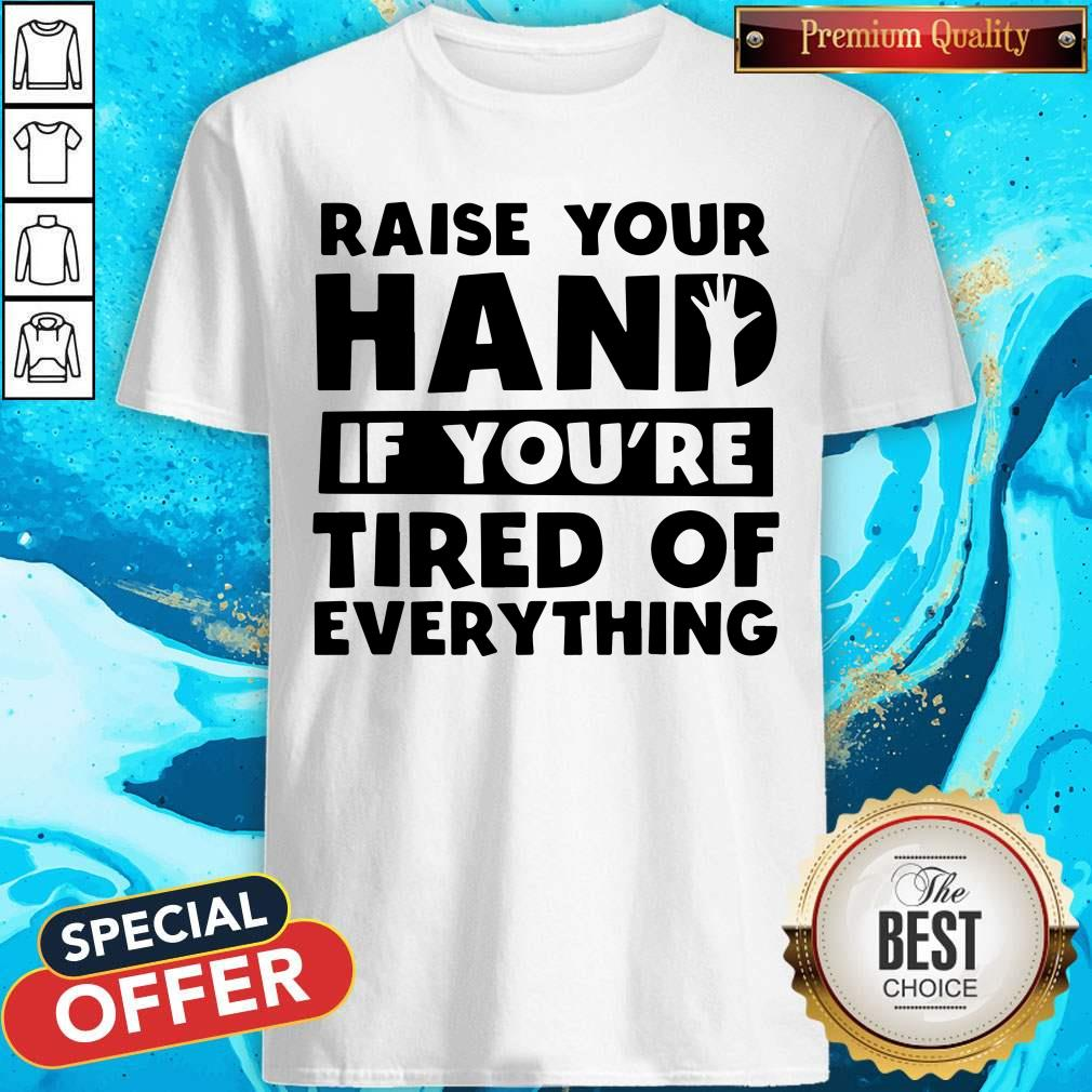 Funny Raise Your Hand If You're Tired Of Everything Shirt