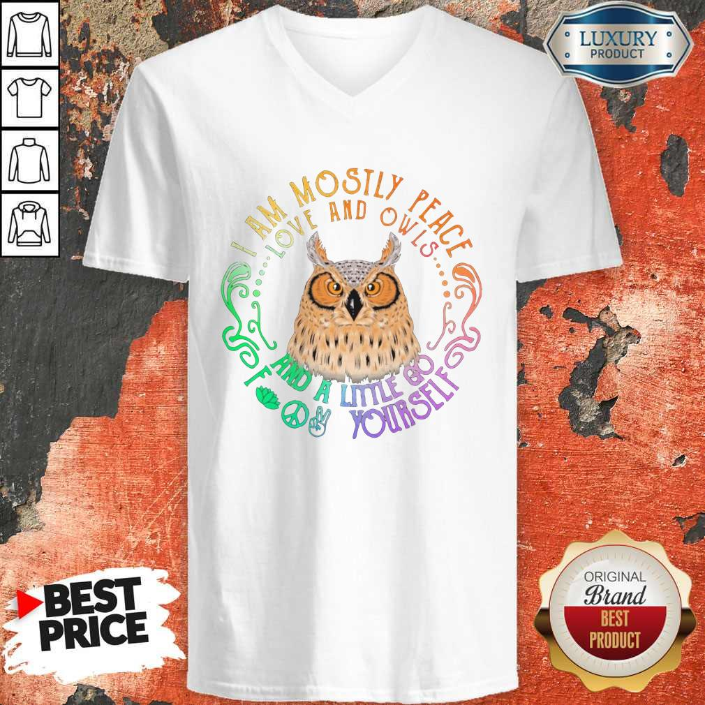Top Owl I Am Mostly Peace Love And Owls And A Little Go Yourself V-neck