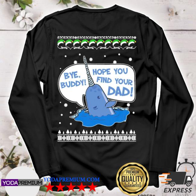 Bye buddy hope you find your dad ugly christmas sweater longsleeve