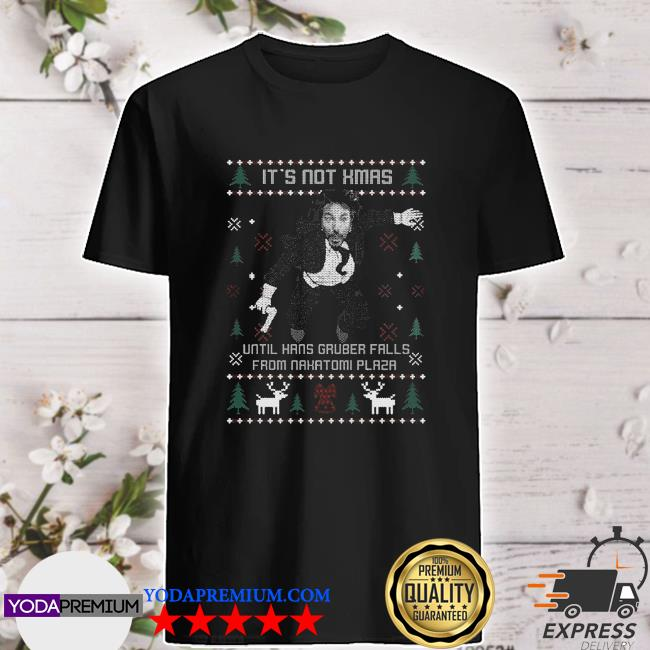 It's not xmas until hans gruber falls from nakatomi plaza ugly christmas shirt