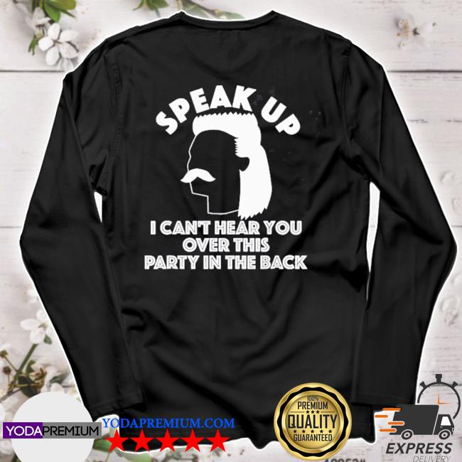 Speak up I can't hear you over this party in the back s longsleeve