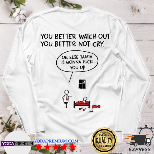 You better watch out or else santa is gonna fuck you up christmas s longsleeve