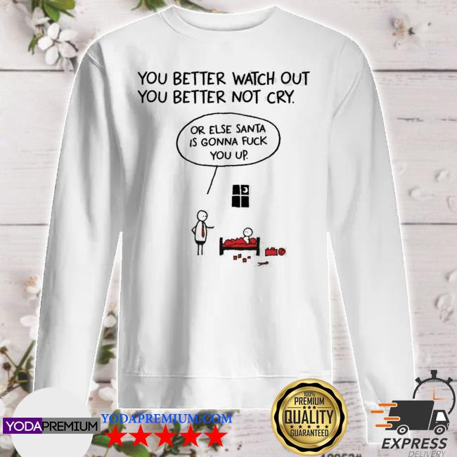 You better watch out or else santa is gonna fuck you up christmas s sweater