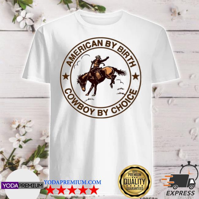 Official cowboy american by birth cowboy by choice shirt