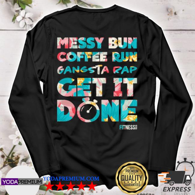 Official messy bun coffee run gangsta rap get it done fitness s longsleeve