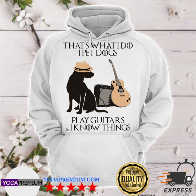 Official that's what i do i pet dogs i play guitars and i know things s hoodie