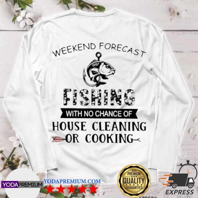 Official weekend forecast fishing with no chance of house cleaning or cooking quote s longsleeve
