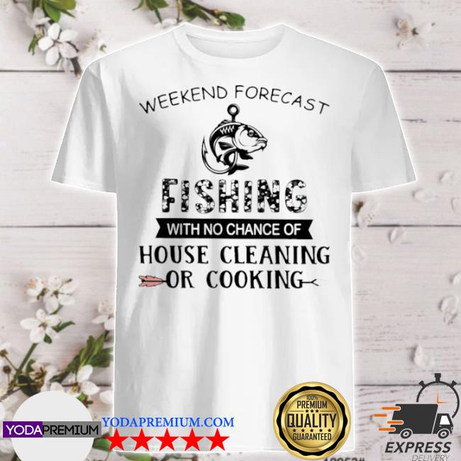 Official weekend forecast fishing with no chance of house cleaning or cooking quote shirt