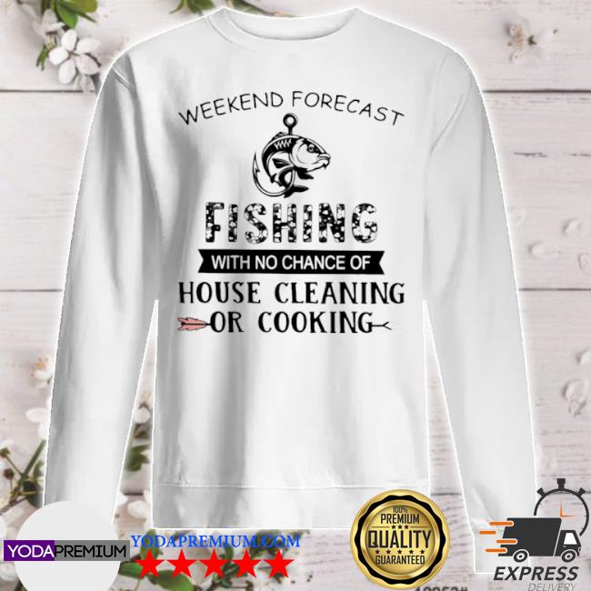 Official weekend forecast fishing with no chance of house cleaning or cooking quote s sweater