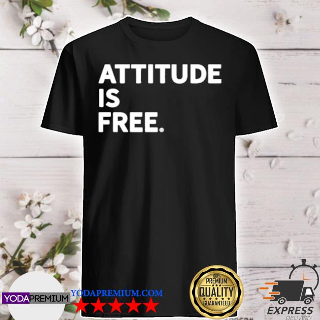 Attitude is free shirt
