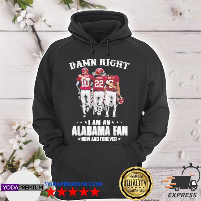 Damn right I am an Alabama fan now and forever 10 22 6 signature s hoodie