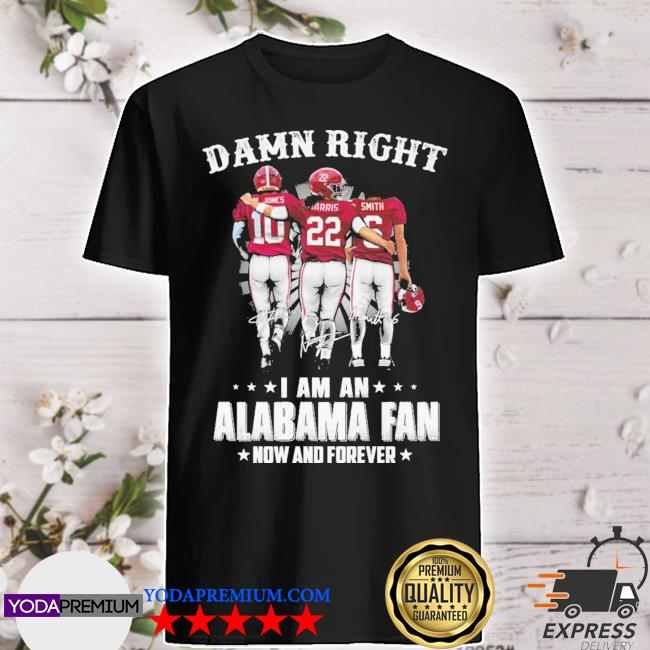 Damn right I am an Alabama fan now and forever 10 22 6 signature shirt