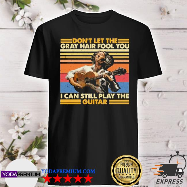 Don't let the gray hair fool you I can still play the Guitar vintage shirt