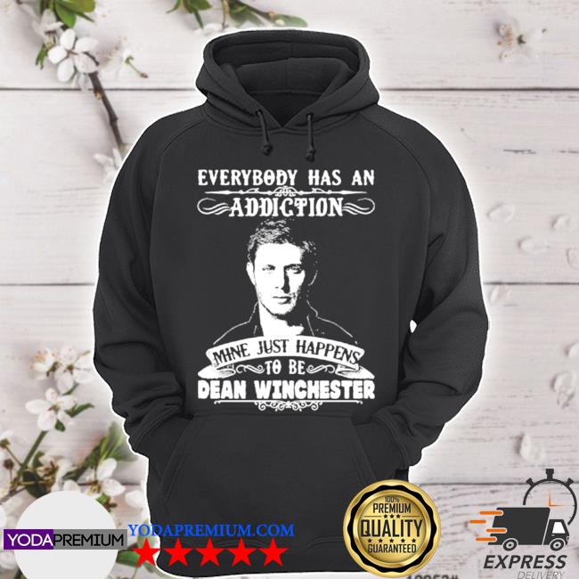 Everybody has a addiction mine just happens to be dean winchester s hoodie