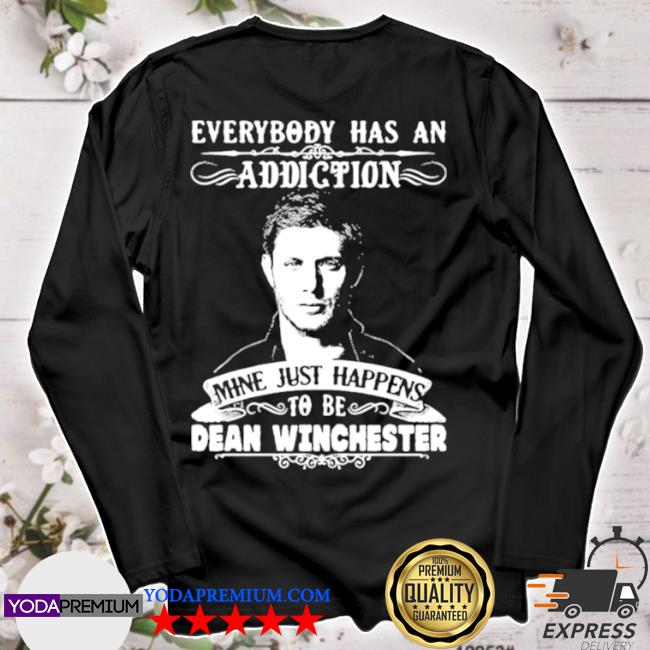 Everybody has a addiction mine just happens to be dean winchester s longsleeve