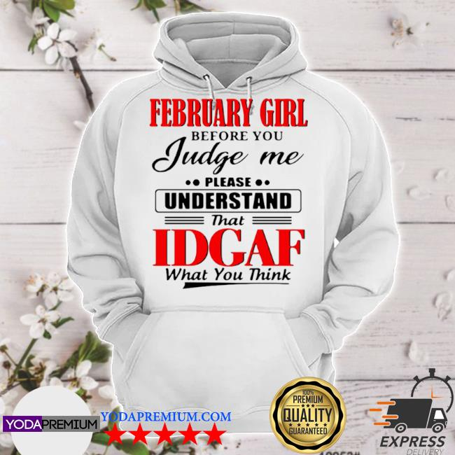 February girl before you judge me please understand that idgaf what you think s hoodie