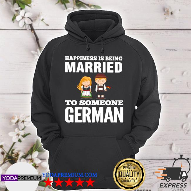 Happiness is being married to someone german s hoodie