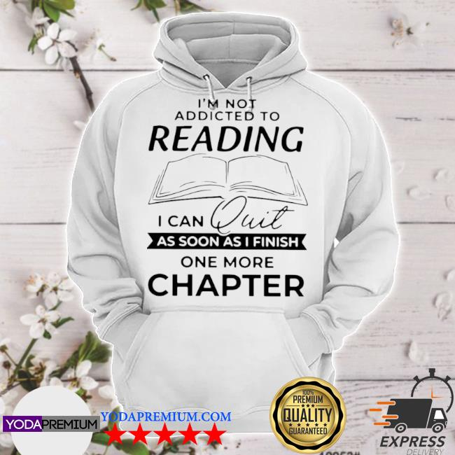 I'm not addicted to reading I can quit as soon as I finish s hoodie