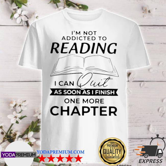 I'm not addicted to reading I can quit as soon as I finish shirt