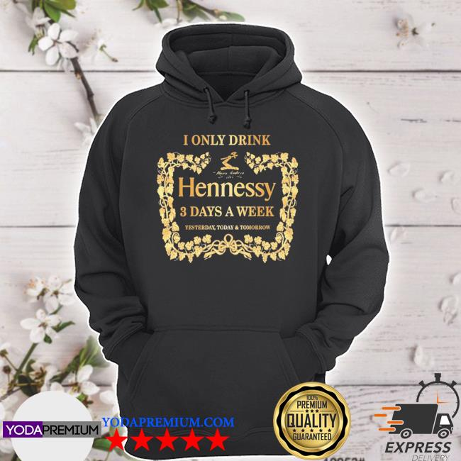 I only drink Hennessy 3 days a week yesterday today and tomorrow s hoodie