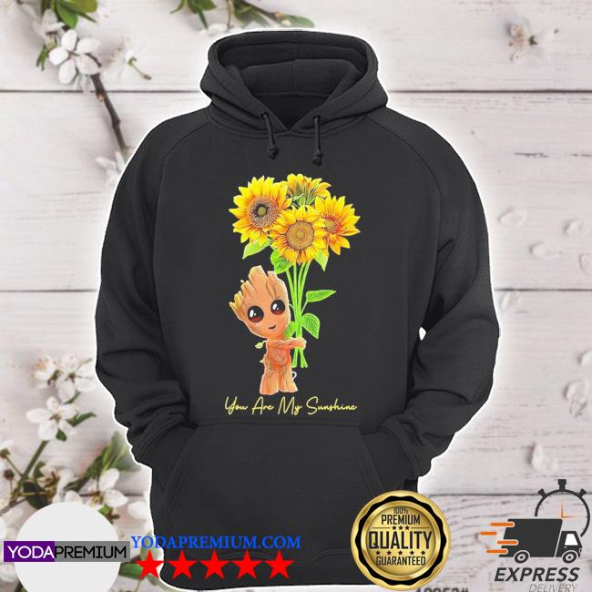 Official baby groot hold sunflowers you are my sunshine s hoodie